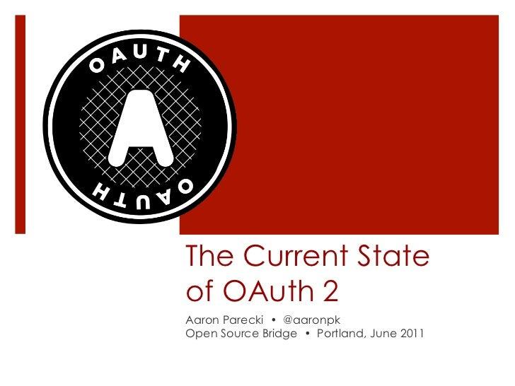 The Current Stateof OAuth 2Aaron Parecki • @aaronpkOpen Source Bridge • Portland, June 2011