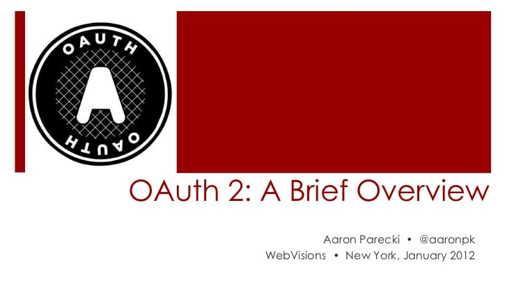 OAuth 2: A Brief Overview                  Aaron Parecki • @aaronpk         WebVisions • New York, January 2012