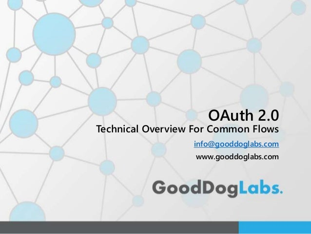 OAuth 2.0 Technical Overview For Common Flows info@gooddoglabs.com www.gooddoglabs.com