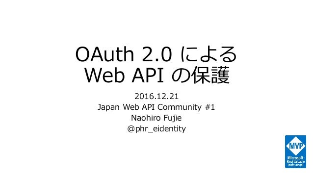 OAuth 2.0 による Web API の保護 2016.12.21 Japan Web API Community #1 Naohiro Fujie @phr_eidentity