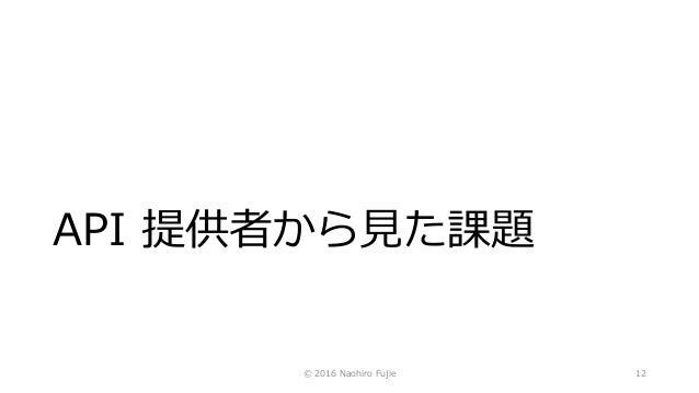 API 提供者から見た課題 © 2016 Naohiro Fujie 12