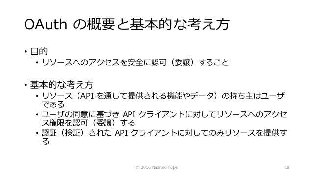OAuth の概要と基本的な考え方 • 目的 • リソースへのアクセスを安全に認可(委譲)すること • 基本的な考え方 • リソース(API を通して提供される機能やデータ)の持ち主はユーザ である • ユーザの同意に基づき API クライアン...