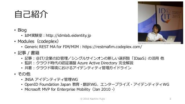 自己紹介 • Blog • IdM実験室:http://idmlab.eidentity.jp • Modules(codeplex) • Generic REST MA for FIM/MIM:https://restmafim.codepl...