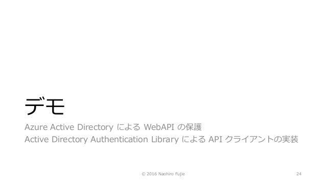 デモ Azure Active Directory による WebAPI の保護 Active Directory Authentication Library による API クライアントの実装 © 2016 Naohiro Fujie 24