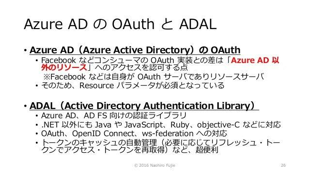 Azure AD の OAuth と ADAL • Azure AD(Azure Active Directory)の OAuth • Facebook などコンシューマの OAuth 実装との差は「Azure AD 以 外のリソース」へのアク...