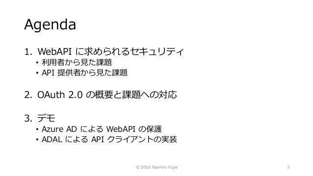 Agenda 1. WebAPI に求められるセキュリティ • 利用者から見た課題 • API 提供者から見た課題 2. OAuth 2.0 の概要と課題への対応 3. デモ • Azure AD による WebAPI の保護 • ADAL に...