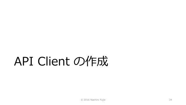 API Client の作成 © 2016 Naohiro Fujie 34