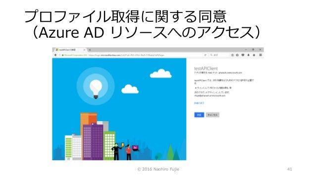 プロファイル取得に関する同意 (Azure AD リソースへのアクセス) © 2016 Naohiro Fujie 41