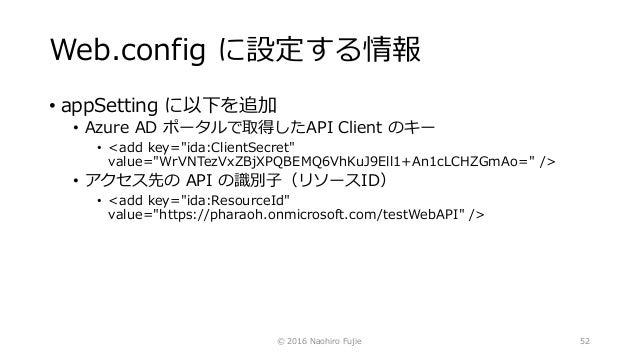 "Web.config に設定する情報 • appSetting に以下を追加 • Azure AD ポータルで取得したAPI Client のキー • <add key=""ida:ClientSecret"" value=""WrVNTezVxZB..."