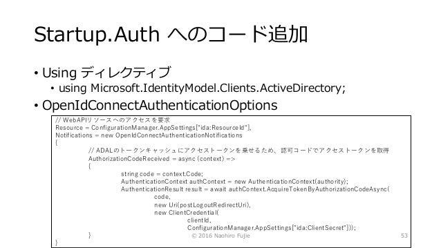Startup.Auth へのコード追加 • Using ディレクティブ • using Microsoft.IdentityModel.Clients.ActiveDirectory; • OpenIdConnectAuthenticatio...