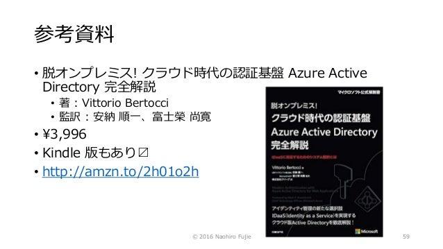 参考資料 • 脱オンプレミス! クラウド時代の認証基盤 Azure Active Directory 完全解説 • 著 : Vittorio Bertocci • 監訳 : 安納 順一、富士榮 尚寛 • ¥3,996 • Kindle 版もあり...