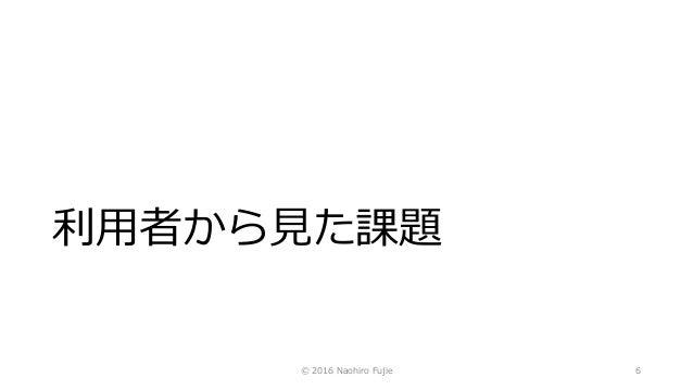 利用者から見た課題 © 2016 Naohiro Fujie 6