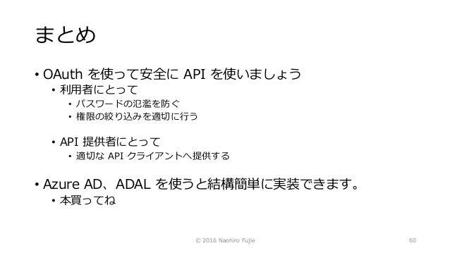 まとめ • OAuth を使って安全に API を使いましょう • 利用者にとって • パスワードの氾濫を防ぐ • 権限の絞り込みを適切に行う • API 提供者にとって • 適切な API クライアントへ提供する • Azure AD、ADA...