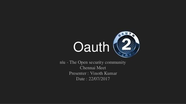 Oauth n u - The Open security community Chennai Meet Presenter : Vinoth Kumar Date : 22/07/2017