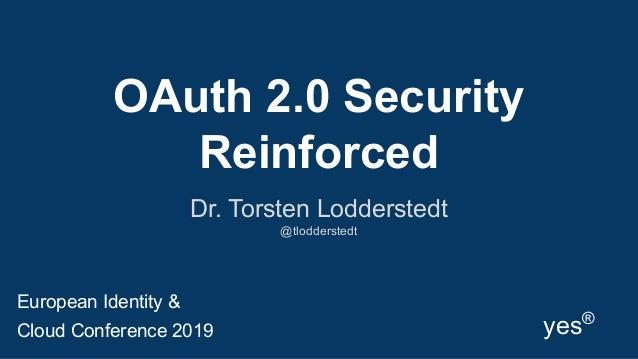 OAuth 2.0 Security Reinforced Dr. Torsten Lodderstedt @tlodderstedt yes® European Identity & Cloud Conference 2019