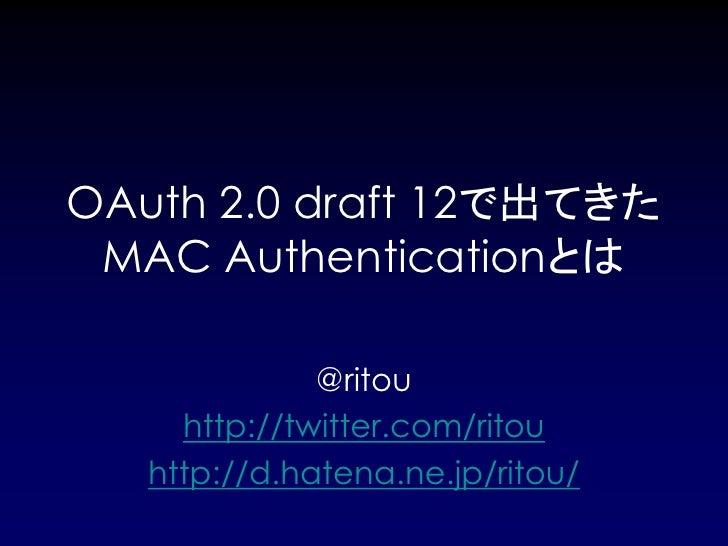 OAuth 2.0 draft 12で出てきた MAC Authenticationとは              @ritou     http://twitter.com/ritou   http://d.hatena.ne.jp/ritou/