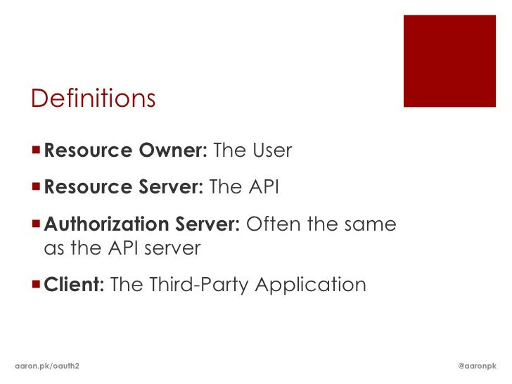 Definitions   Resource Owner: The User   Resource Server: The API   Authorization Server: Often the same    as the API ...