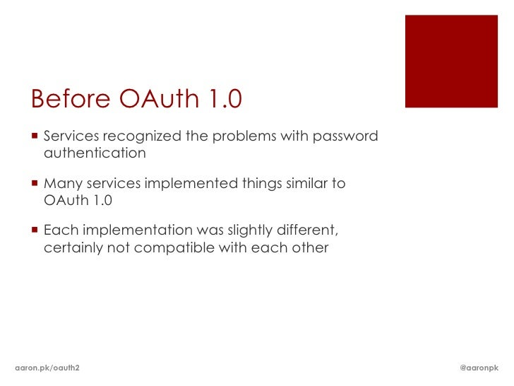 Before OAuth 1.0    Services recognized the problems with password     authentication    Many services implemented thing...