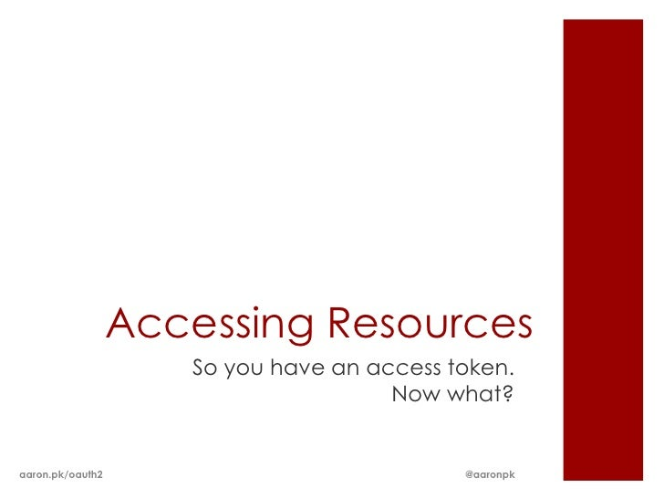 Accessing Resources                     So you have an access token.                                      Now what?aaron.p...