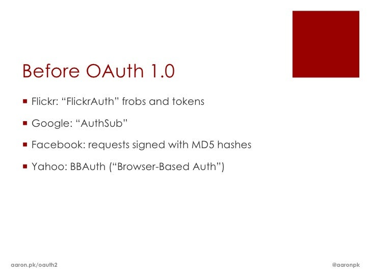 """Before OAuth 1.0    Flickr: """"FlickrAuth"""" frobs and tokens    Google: """"AuthSub""""    Facebook: requests signed with MD5 ha..."""