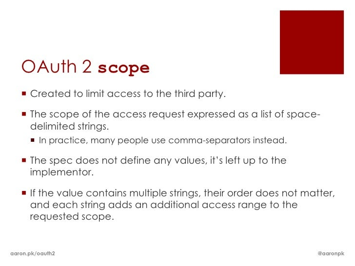 OAuth 2 scope    Created to limit access to the third party.    The scope of the access request expressed as a list of s...