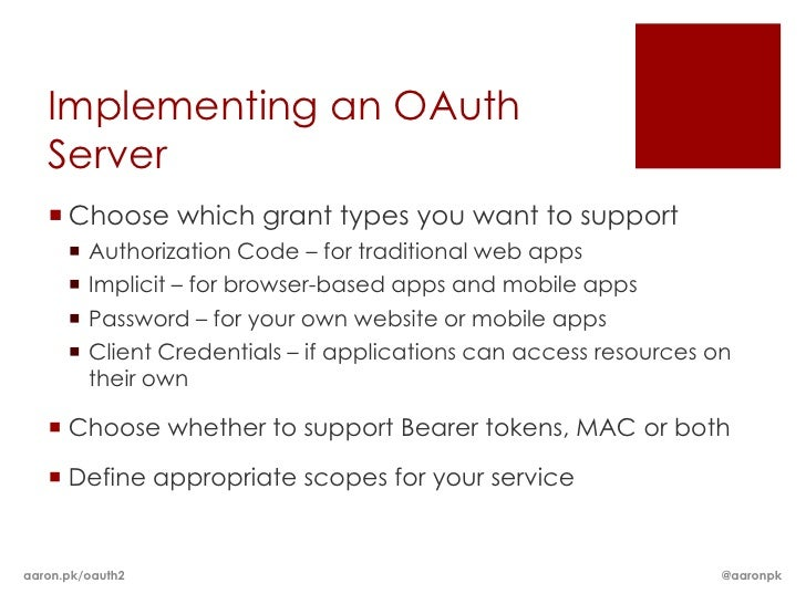 Implementing an OAuth   Server    Choose which grant types you want to support         Authorization Code – for traditio...