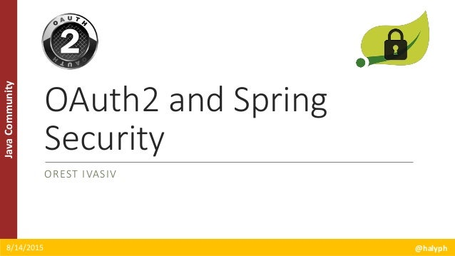 JavaCommunity OAuth2 and Spring Security OREST IVASIV 8/14/2015 @halyph