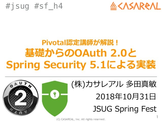 (C) CASAREAL, Inc. All rights reserved. #jsug #sf_h4 Pivotal認定講師が解説! 基礎からのOAuth 2.0と Spring Security 5.1による実装 (株)カサレアル 多⽥真...
