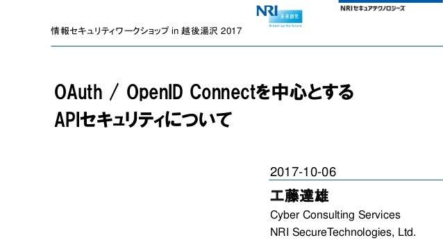 情報セキュリティワークショップ in 越後湯沢 2017 OAuth / OpenID Connectを中心とする APIセキュリティについて 2017-10-06 工藤達雄 Cyber Consulting Services NRI Secu...