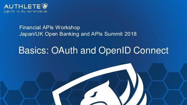 Financial APIs Workshop Japan/UK Open Banking and APIs Summit 2018 Basics: OAuth and OpenID Connect