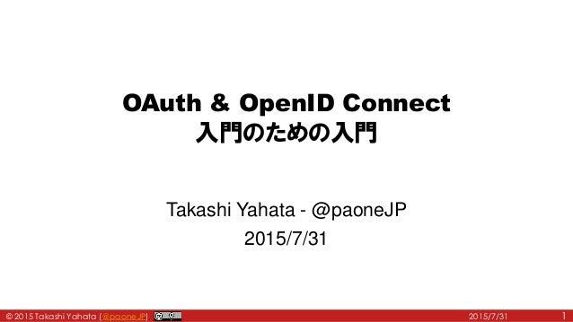 © 2015 Takashi Yahata (@paoneJP) OAuth & OpenID Connect 入門のための入門 Takashi Yahata - @paoneJP 2015/7/31 2015/7/31 1