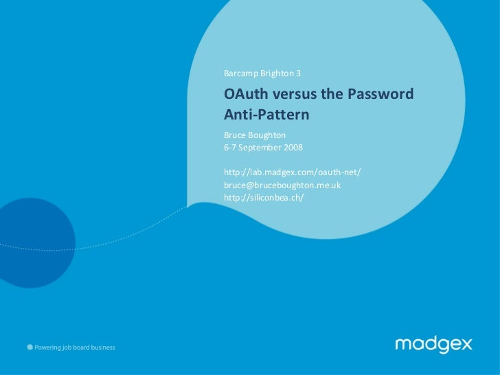 Barcamp Brighton 3 OAuth versus the Password Anti-Pattern Bruce Boughton   6-7 September 2008 http://lab.madgex.com/oauth-...