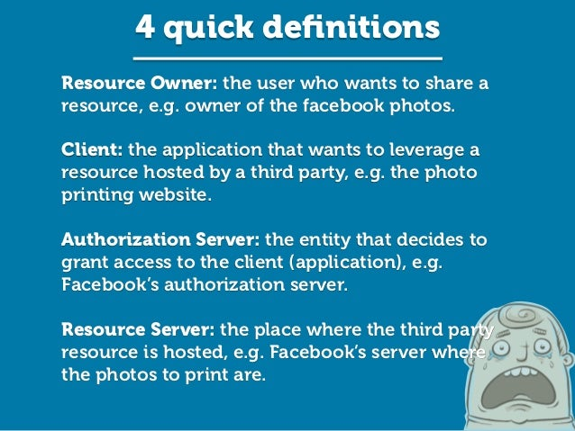 Resource Owner: the user who wants to share a resource, e.g. owner of the facebook photos. ! Client: the application that ...