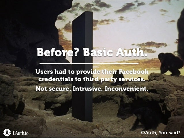 OAuth.io Users had to provide their Facebook credentials to third party services. ! Not secure. Intrusive. Inconvenient. O...