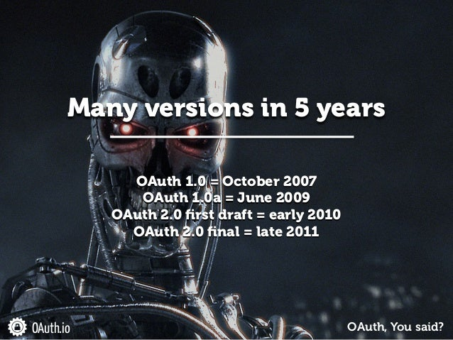 OAuth 1.0 = October 2007 OAuth 1.0a = June 2009 OAuth 2.0 first draft = early 2010 OAuth 2.0 final = late 2011 Many version...