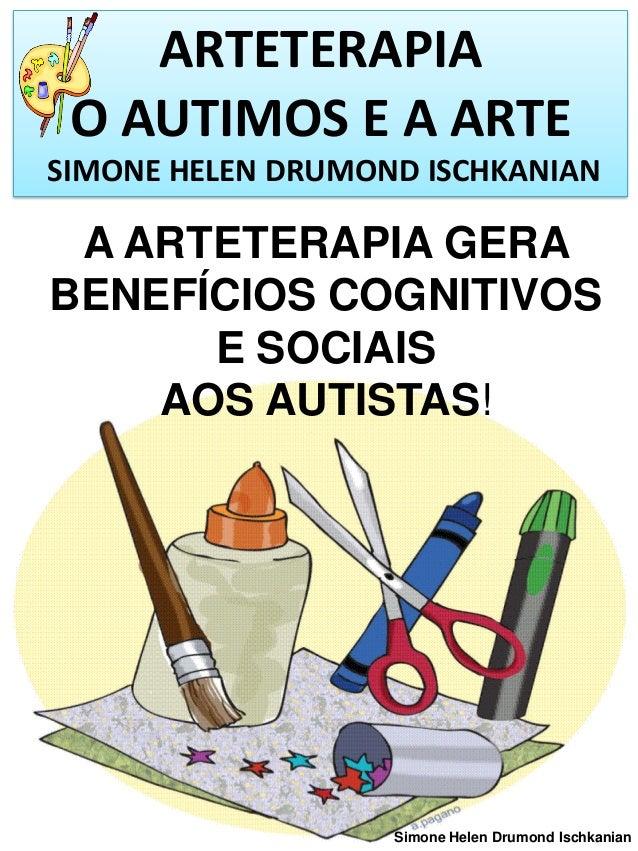 ARTETERAPIA O AUTIMOS E A ARTE SIMONE HELEN DRUMOND ISCHKANIAN  A ARTETERAPIA GERA BENEFÍCIOS COGNITIVOS E SOCIAIS AOS AUT...