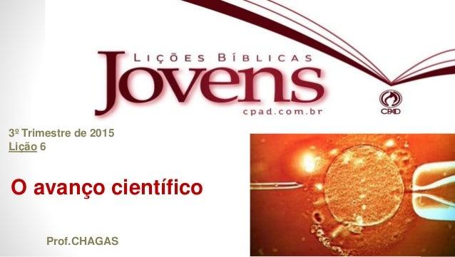1 O avanço científico 3º Trimestre de 2015 Lição 6 Prof.CHAGAS