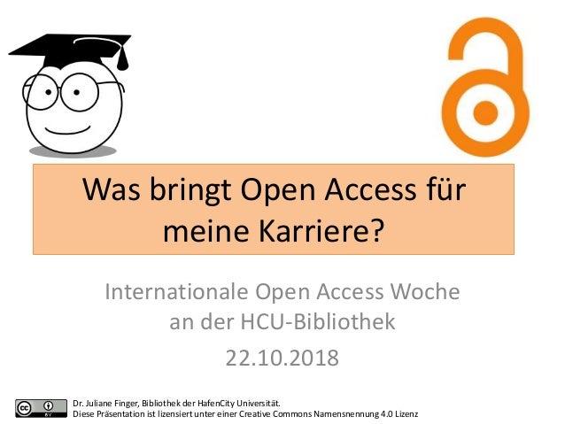 Was bringt Open Access für meine Karriere? Internationale Open Access Woche an der HCU-Bibliothek 22.10.2018 Dr. Juliane F...