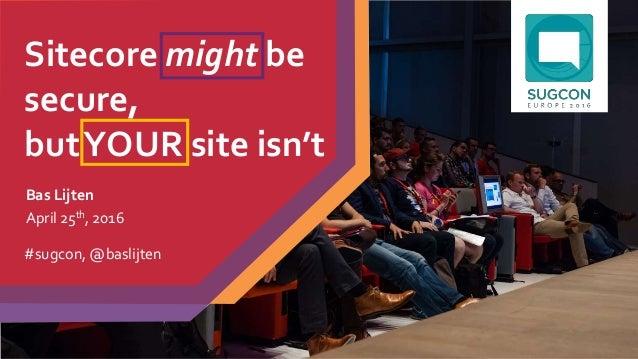 Sitecore might be secure, butYOUR site isn't Bas Lijten April 25th, 2016 #sugcon, @baslijten