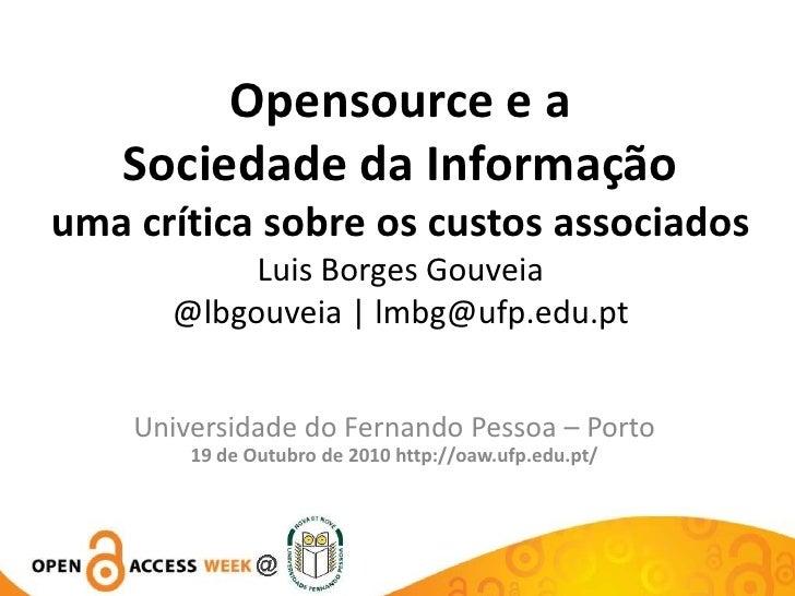 Opensource e a Sociedade da Informação uma crítica sobre os custos associados Luis Borges Gouveia@lbgouveia | lmbg@ufp.edu...