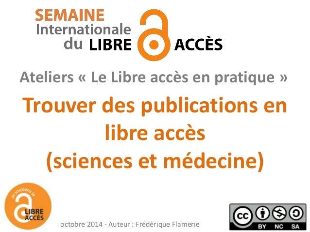 Trouver des publications en libre accès (sciences et médecine)  Ateliers « Le Libre accès en pratique »  octobre 2014 - Au...