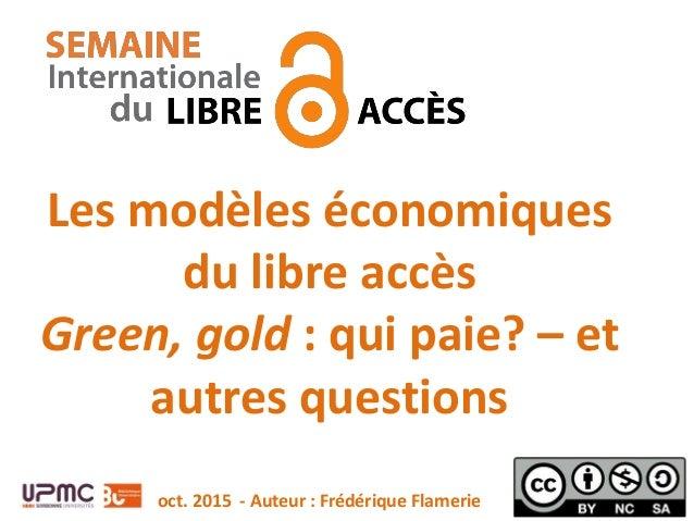 Les modèles économiques du libre accès Green, gold : qui paie? – et autres questions oct. 2015 - Auteur : Frédérique Flame...