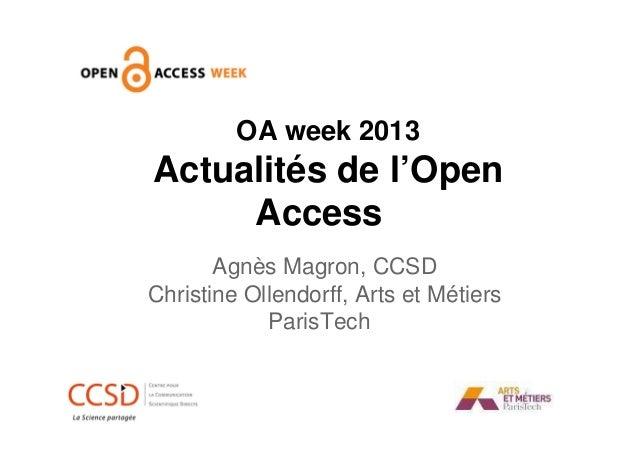 OA week 2013  Actualités de l'Open Access Agnès Magron, CCSD Christine Ollendorff, Arts et Métiers ParisTech