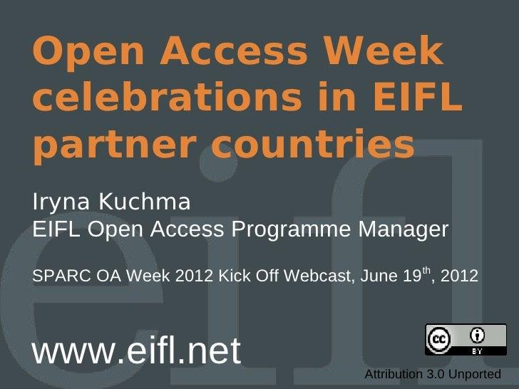 Open Access Weekcelebrations in EIFLpartner countriesIryna KuchmaEIFL Open Access Programme ManagerSPARC OA Week 2012 Kick...