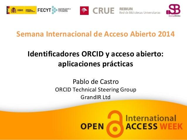 Semana Internacional de Acceso Abierto 2014  Identificadores ORCID y acceso abierto:  aplicaciones prácticas  Pablo de Cas...