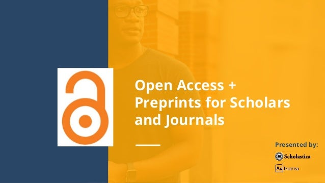 Open Access + Preprints for Scholars and Journals Presented by: