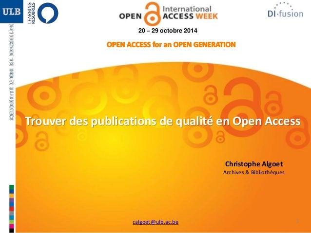 1  20 – 29 octobre 2014  Trouver des publications de qualité en Open Access  Christophe Algoet  Archives & Bibliothèques  ...