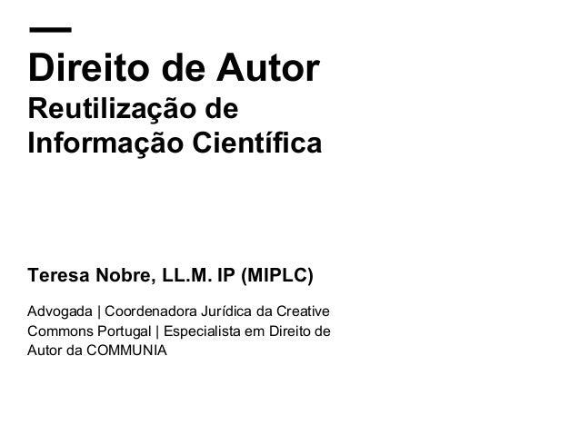 Direito de Autor Reutilização de Informação Científica Teresa Nobre, LL.M. IP (MIPLC) Advogada   Coordenadora Jurídica da ...