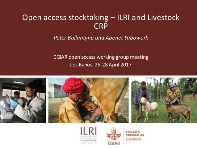 Open access stocktaking – ILRI and Livestock CRP Peter Ballantyne and Abenet Yabowork CGIAR open access working group meet...