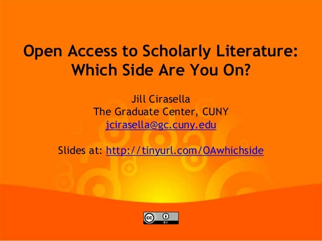 Open Access to Scholarly Literature: Which Side Are You On? Jill Cirasella The Graduate Center, CUNY jcirasella@gc.cuny.ed...
